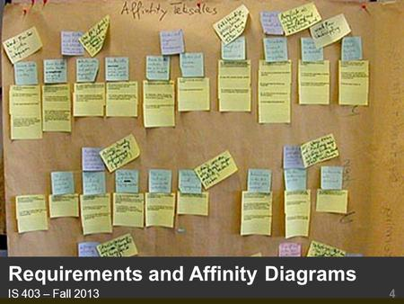Requirements and Affinity Diagrams IS 403 – Fall 2013 4.