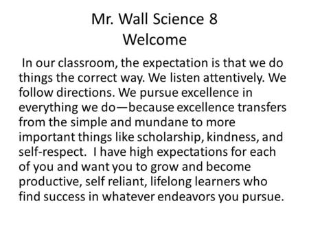 Mr. Wall Science 8 Welcome In our classroom, the expectation is that we do things the correct way. We listen attentively. We follow directions. We pursue.
