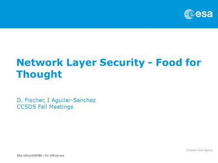 ESA UNCLASSIFIED – For Official Use Network Layer Security - Food for Thought D. Fischer, I Aguilar-Sanchez CCSDS Fall Meetings.