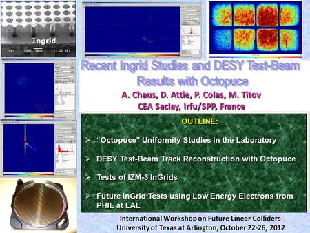 "A. Chaus, D. Attie, P. Colas, M. Titov CEA Saclay, Irfu/SPP, France Ingrid OUTLINE: OUTLINE:  ""Octopuce"" Uniformity Studies in the Laboratory  DESY Test-Beam."