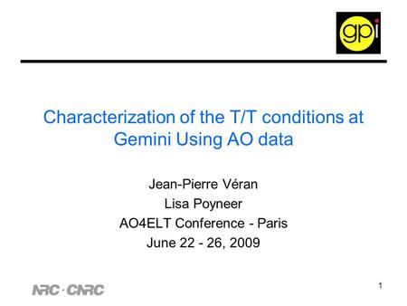 1 Characterization of the T/T conditions at Gemini Using AO data Jean-Pierre Véran Lisa Poyneer AO4ELT Conference - Paris June 22 - 26, 2009.