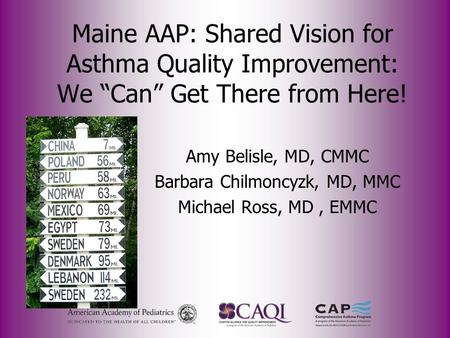 "Maine AAP: Shared Vision for Asthma Quality Improvement: We ""Can"" Get There from Here! Amy Belisle, MD, CMMC Barbara Chilmoncyzk, MD, MMC Michael Ross,"