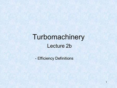 1 Turbomachinery Lecture 2b - Efficiency Definitions.