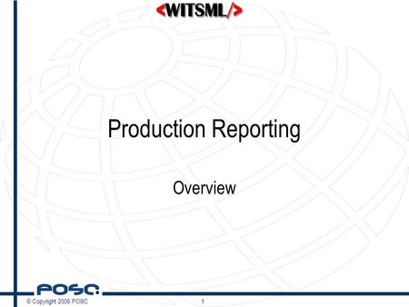 © Copyright 2006 POSC1 Production Reporting Overview.