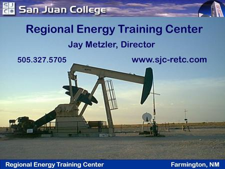 Regional Energy Training Center Farmington, NM Regional Energy Training Center Jay Metzler, Director 505.327.5705 www.sjc-retc.com.