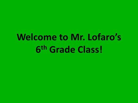 Welcome to Mr. Lofaro's 6 th Grade Class!. Classroom Rules 1.Think positively. 2.Work quietly. Do not disturb others. 3.Listen to the teacher and others.