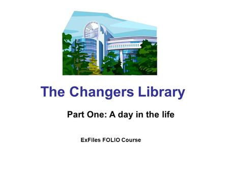 The Changers Library Part One: A day in the life ExFiles FOLIO Course.