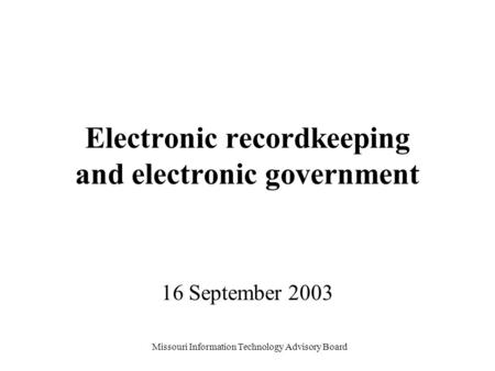 Missouri Information Technology Advisory Board Electronic recordkeeping and electronic government 16 September 2003.