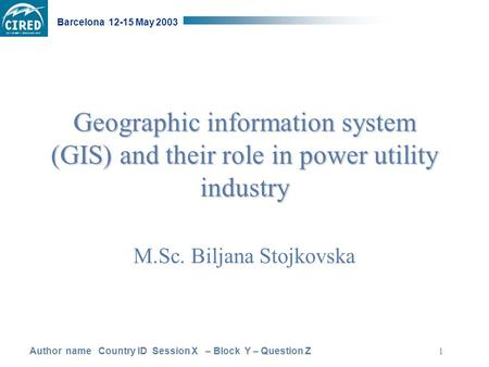 Author name Country ID Session X – Block Y – Question Z Barcelona 12-15 May 2003 1 Geographic information system (GIS) and their role in power utility.