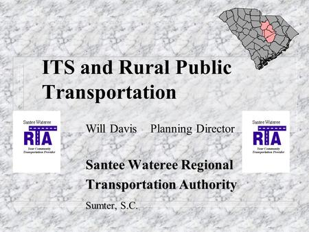 ITS and Rural Public Transportation Will Davis Will Davis Planning Director Santee Wateree Regional Transportation Authority Transportation Authority Sumter,