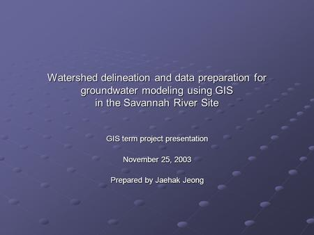 Watershed delineation and data preparation for groundwater modeling using GIS in the Savannah River Site GIS term project presentation November 25, 2003.