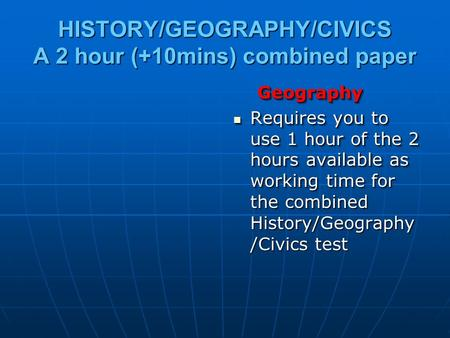 HISTORY/GEOGRAPHY/CIVICS A 2 hour (+10mins) combined paper Geography Geography Requires you to use 1 hour of the 2 hours available as working time for.