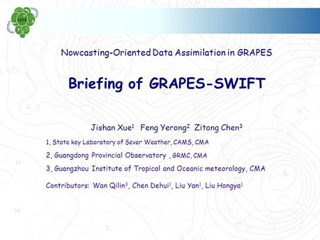 Nowcasting-Oriented Data Assimilation in GRAPES Briefing of GRAPES-SWIFT Jishan Xue 1 Feng Yerong 2 Zitong Chen 3 1, State key Laboratory of Sever Weather,