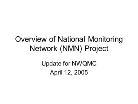 Overview of National Monitoring Network (NMN) Project Update for NWQMC April 12, 2005.