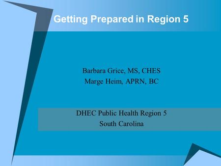 Getting Prepared in Region 5 Barbara Grice, MS, CHES Marge Heim, APRN, BC DHEC Public Health Region 5 South Carolina.