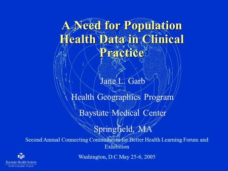 A Need for Population Health Data in Clinical Practice Jane L. Garb Health Geographics Program Baystate Medical Center Springfield, MA Second Annual Connecting.