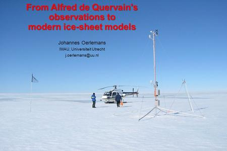 From Alfred de Quervain's observations to modern ice-sheet models Johannes Oerlemans IMAU, Universiteit Utrecht