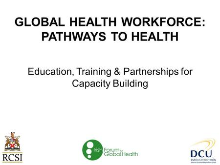 GLOBAL HEALTH WORKFORCE: PATHWAYS TO HEALTH Education, Training & Partnerships for Capacity Building.