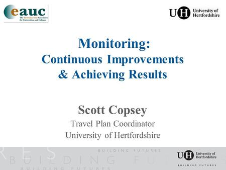 Monitoring: Continuous Improvements & Achieving Results Scott Copsey Travel Plan Coordinator University of Hertfordshire.