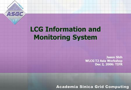 LCG Information and Monitoring System Jason Shih WLCG T2 Asia Workshop Dec 2, 2006: TIFR.