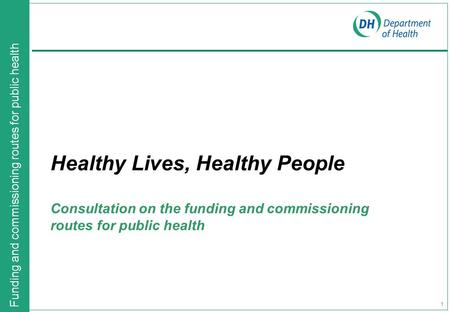 Funding and commissioning routes for public health 1 Healthy Lives, Healthy People Consultation on the funding and commissioning routes for public health.