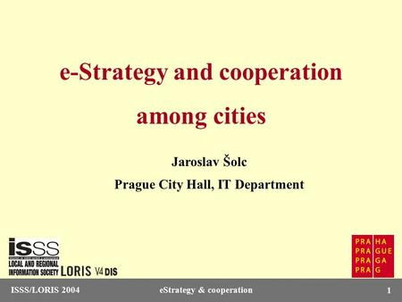 ISSS/LORIS 2004eStrategy & cooperation 1 e-Strategy and cooperation among cities Jaroslav Šolc Prague City Hall, IT Department.