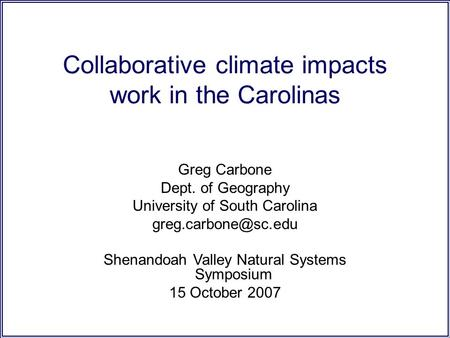Collaborative climate impacts work in the Carolinas Greg Carbone Dept. of Geography University of South Carolina Shenandoah Valley.