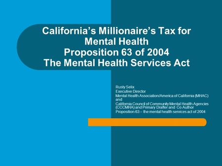 California's Millionaire's Tax for Mental Health Proposition 63 of 2004 The Mental Health Services Act Rusty Selix Executive Director Mental Health Association/America.
