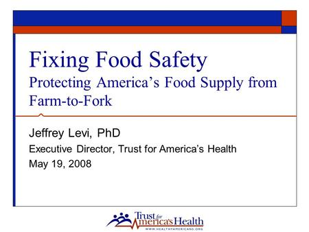 Fixing Food Safety Protecting America's Food Supply from Farm-to-Fork Jeffrey Levi, PhD Executive Director, Trust for America's Health May 19, 2008.