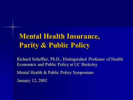 Mental Health Insurance, Parity & Public Policy Richard Scheffler, Ph.D., Distinguished Professor of Health Economics and Public Policy at UC Berkeley.