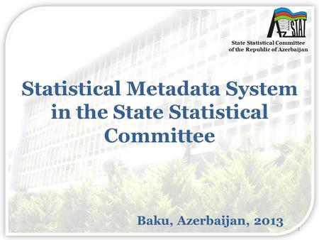 Statistical Metadata System in the State Statistical Committee Baku, Azerbaijan, 2013 State Statistical Committee of the Republic of Azerbaijan 1.