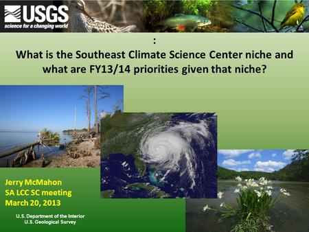 : What is the Southeast Climate Science Center niche and what are FY13/14 priorities given that niche? Jerry McMahon SA LCC SC meeting March 20, 2013 U.S.