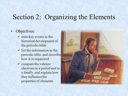 Section 2: Organizing the Elements Objectives: state key events in the historical development of the periodic table list the information in the periodic.