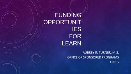 FUNDING OPPORTUNIT IES FOR LEARN AUBREY R. TURNER, M.S. OFFICE OF SPONSORED PROGRAMS UNCG.