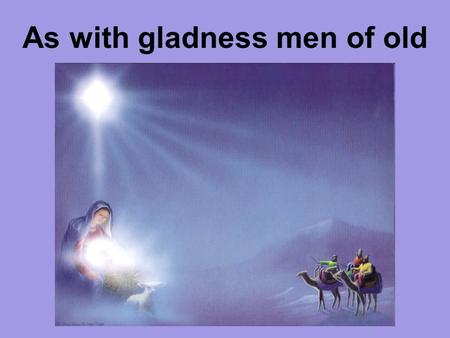 As with gladness men of old. As with gladness, men of old did the guiding star behold; as with joy they hailed its light, leading onward, beaming bright;