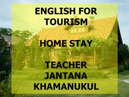 ENGLISH FOR TOURISM HOME STAY TEACHER JANTANA KHAMANUKUL KANCHANANUKROH SCHOOL.