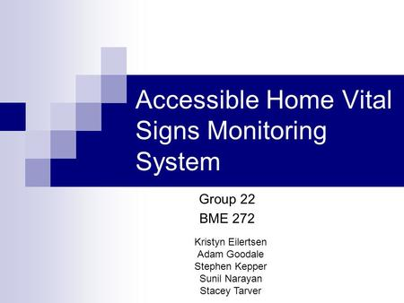 Accessible Home Vital Signs Monitoring System Kristyn Eilertsen Adam Goodale Stephen Kepper Sunil Narayan Stacey Tarver Group 22 BME 272.