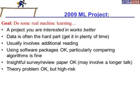 2009 ML Project: Goal: Do some real machine learning… A project you are interested in works better Data is often the hard part (get it in plenty of time)