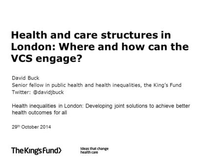 Health and care structures in London: Where and how can the VCS engage? David Buck Senior fellow in public health and health inequalities, the King's Fund.
