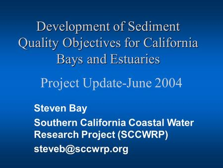 Development of Sediment Quality Objectives for California Bays and Estuaries Project Update-June 2004 Steven Bay Southern California Coastal Water Research.