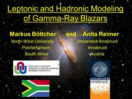 Leptonic and Hadronic Modeling of Gamma-Ray Blazars Markus Böttcher and Anita Reimer North-West University Universit ӓ t Innsbruck Potchefstroom, Innsbruck.