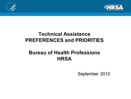 Technical Assistance PREFERENCES and PRIORITIES Bureau of Health Professions HRSA September 2012.