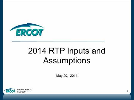 ERCOT PUBLIC 5/20/2014 1 2014 RTP Inputs and Assumptions May 20, 2014.