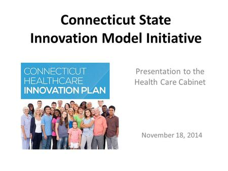 November 18, 2014 Connecticut State Innovation Model Initiative Presentation to the Health Care Cabinet.