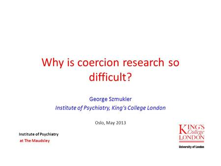 Why is coercion research so difficult? George Szmukler Institute of Psychiatry, King's College London Oslo, May 2013 Institute of Psychiatry at The Maudsley.