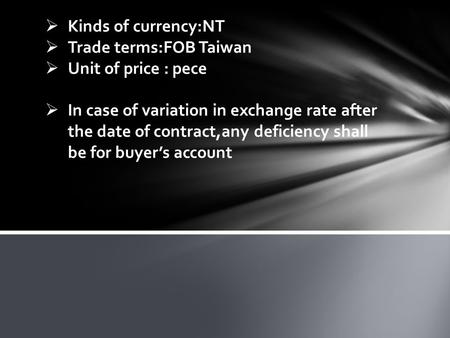  Kinds of currency:NT  Trade terms:FOB Taiwan  Unit of price : pece  In case of variation in exchange rate after the date of contract,any deficiency.