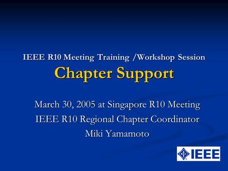 IEEE R10 Meeting Training /Workshop Session Chapter Support March 30, 2005 at Singapore R10 Meeting IEEE R10 Regional Chapter Coordinator Miki Yamamoto.
