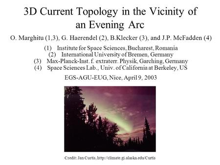 3D Current Topology in the Vicinity of an Evening Arc O. Marghitu (1,3), G. Haerendel (2), B.Klecker (3), and J.P. McFadden (4) (1)Institute for Space.