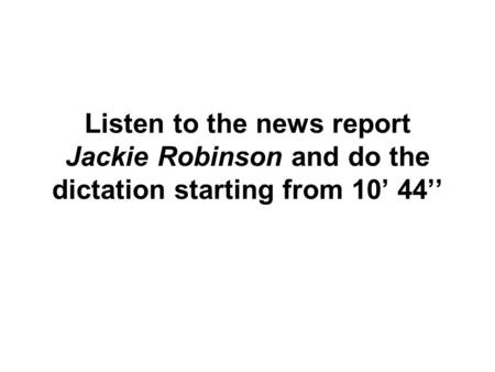 Listen to the news report Jackie Robinson and do the dictation starting from 10' 44''