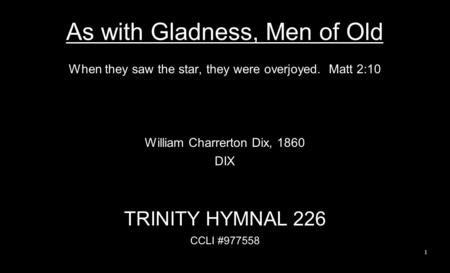 As with Gladness, Men of Old When they saw the star, they were overjoyed. Matt 2:10 William Charrerton Dix, 1860 DIX TRINITY HYMNAL 226 CCLI #977558 1.